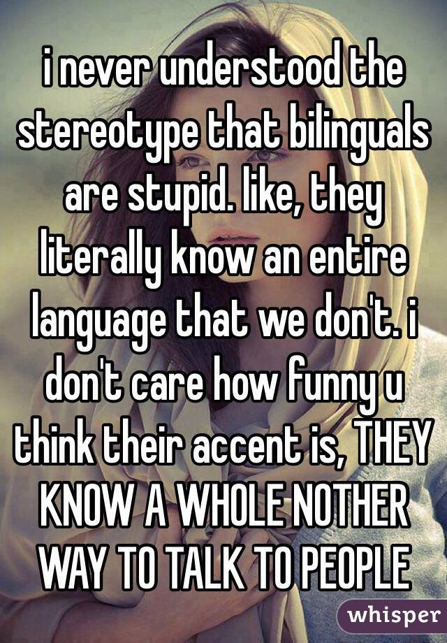 i never understood the stereotype that bilinguals are stupid. like, they literally know an entire language that we don't. i don't care how funny u think their accent is, THEY KNOW A WHOLE NOTHER WAY TO TALK TO PEOPLE