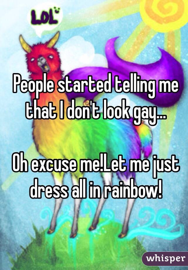 People started telling me that I don't look gay...  Oh excuse me!Let me just dress all in rainbow!