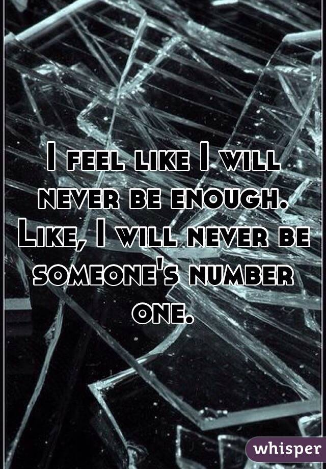 I feel like I will never be enough.  Like, I will never be someone's number one.