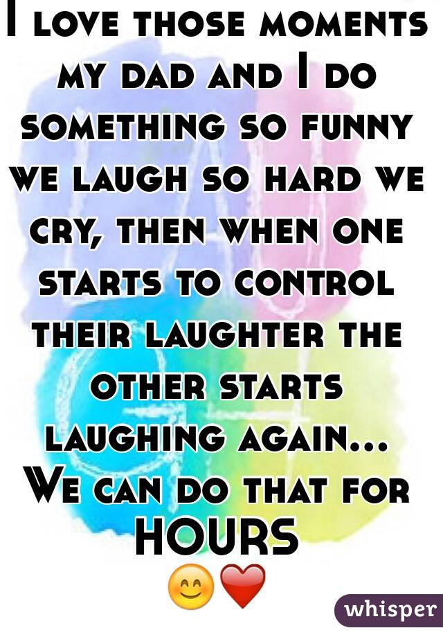 I love those moments my dad and I do something so funny we laugh so hard we cry, then when one starts to control their laughter the other starts laughing again...  We can do that for HOURS 😊❤️