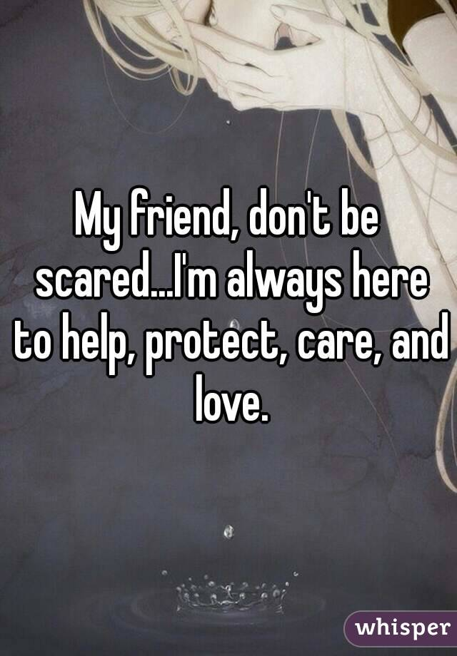 My friend, don't be scared...I'm always here to help, protect, care, and love.
