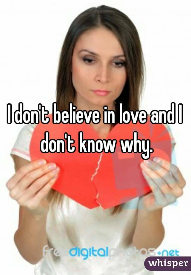 I don't believe in love and I don't know why.
