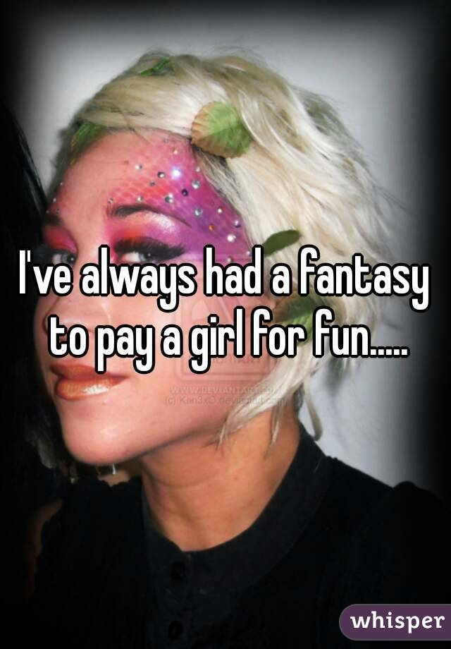 I've always had a fantasy to pay a girl for fun.....