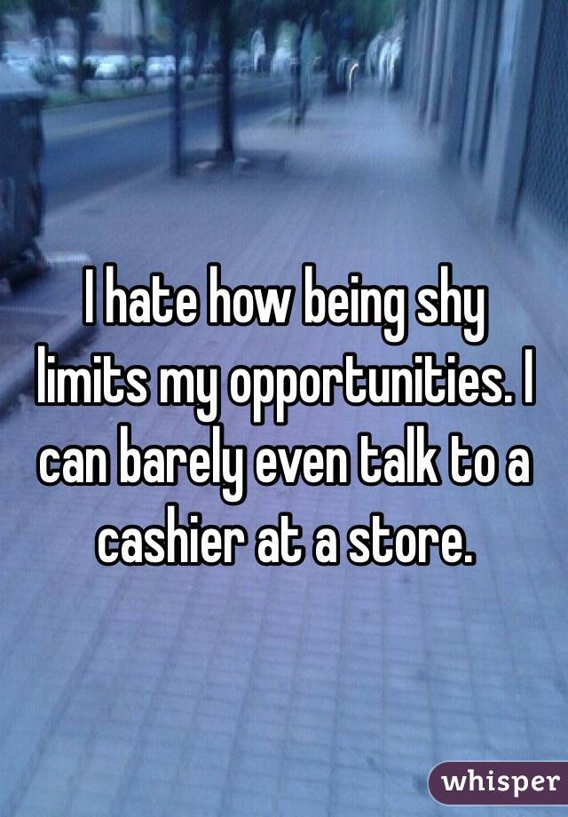 I hate how being shy limits my opportunities. I can barely even talk to a cashier at a store.
