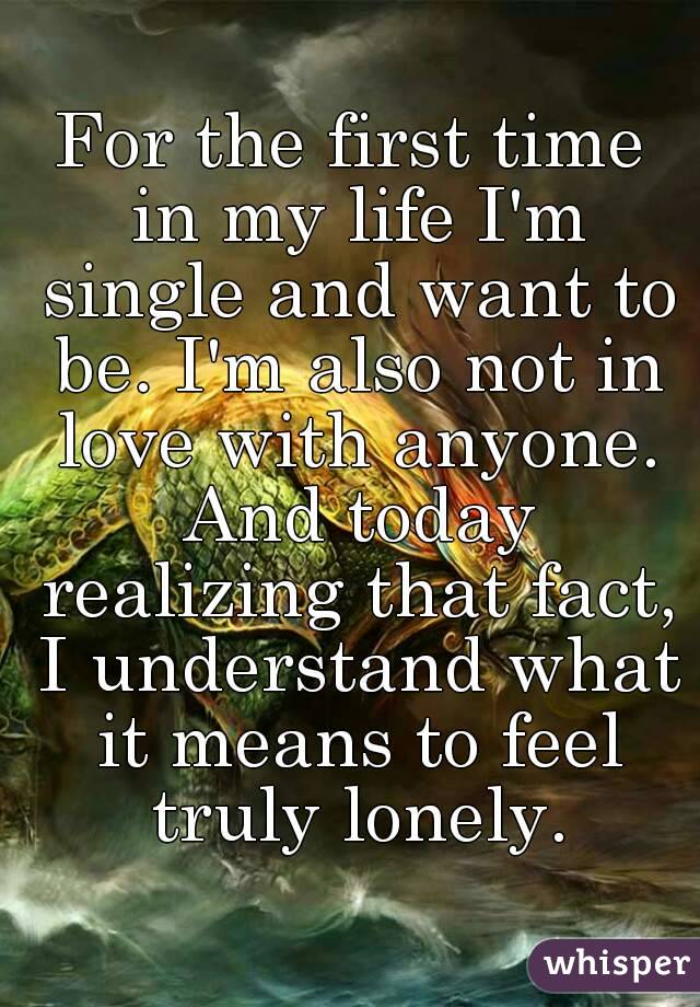For the first time in my life I'm single and want to be. I'm also not in love with anyone. And today realizing that fact, I understand what it means to feel truly lonely.