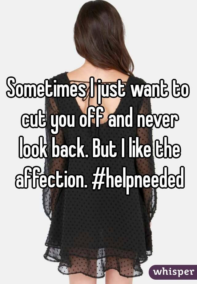 Sometimes I just want to cut you off and never look back. But I like the affection. #helpneeded