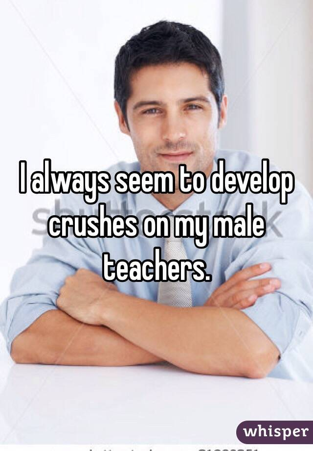 I always seem to develop crushes on my male teachers.