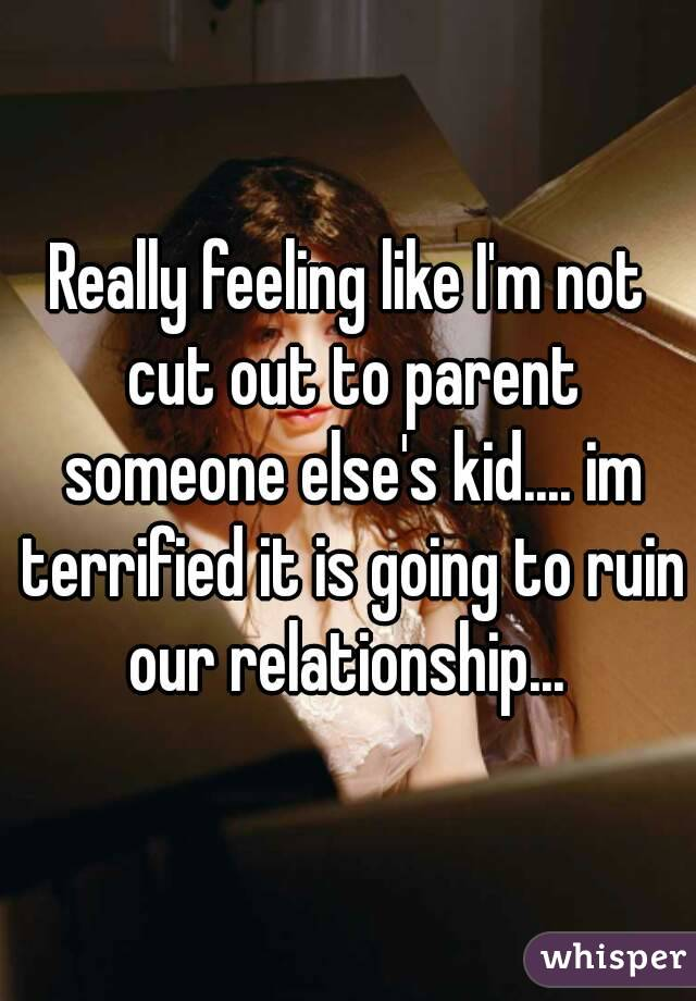 Really feeling like I'm not cut out to parent someone else's kid.... im terrified it is going to ruin our relationship...