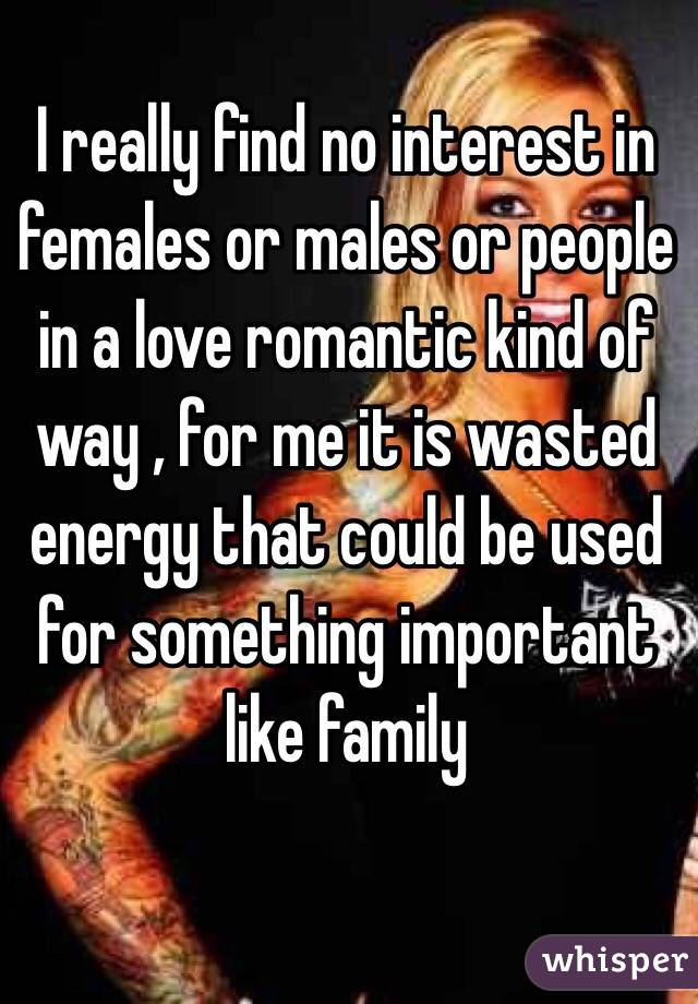 I really find no interest in females or males or people in a love romantic kind of way , for me it is wasted energy that could be used for something important like family