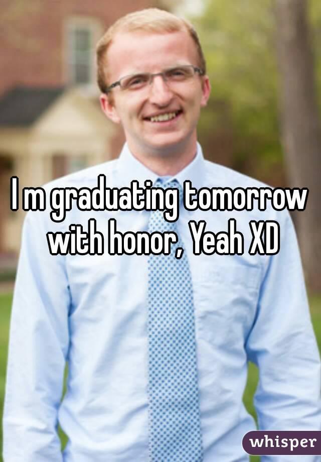 I m graduating tomorrow with honor, Yeah XD