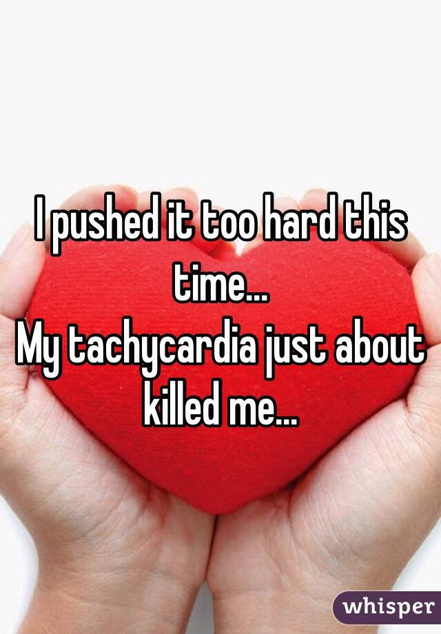 I pushed it too hard this time...  My tachycardia just about killed me...
