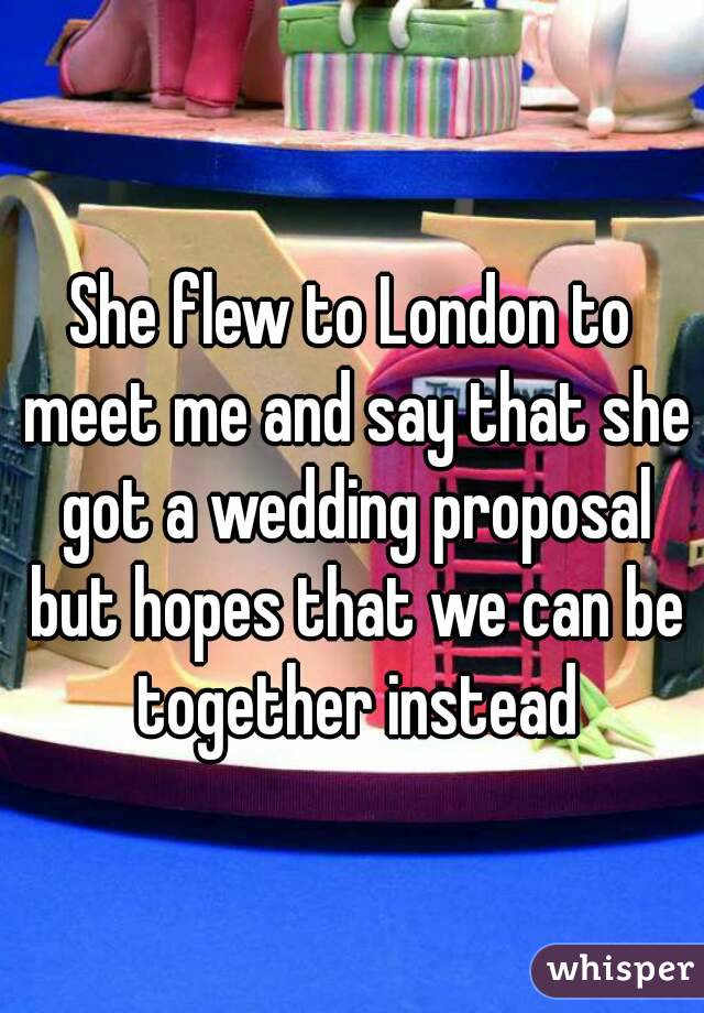 She flew to London to meet me and say that she got a wedding proposal but hopes that we can be together instead
