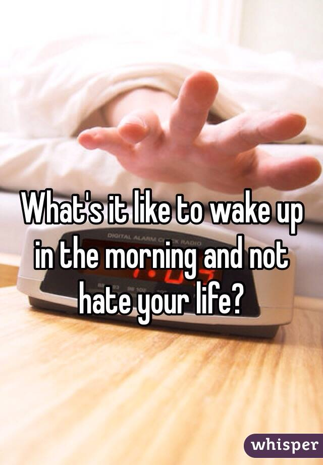 What's it like to wake up in the morning and not hate your life?