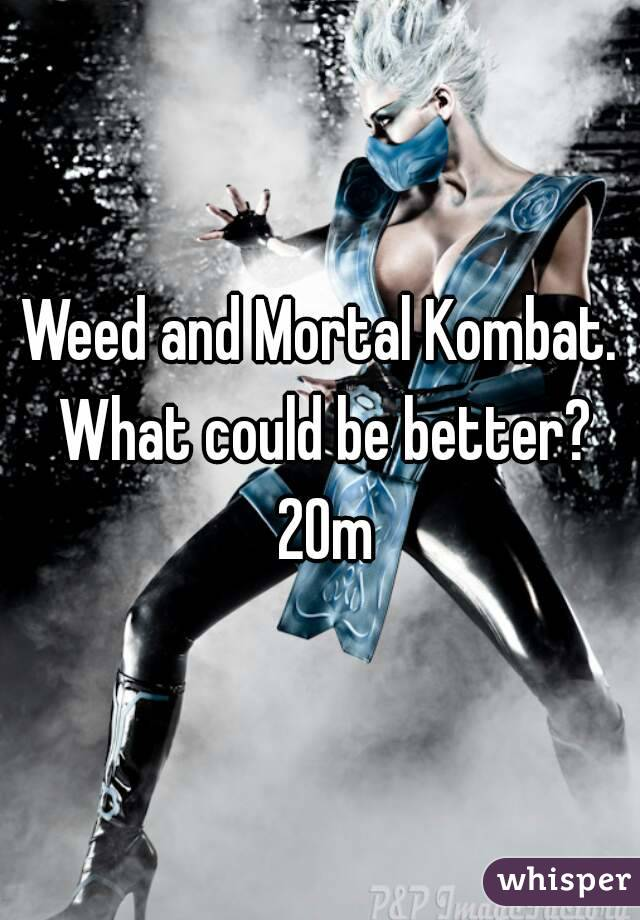 Weed and Mortal Kombat. What could be better? 20m
