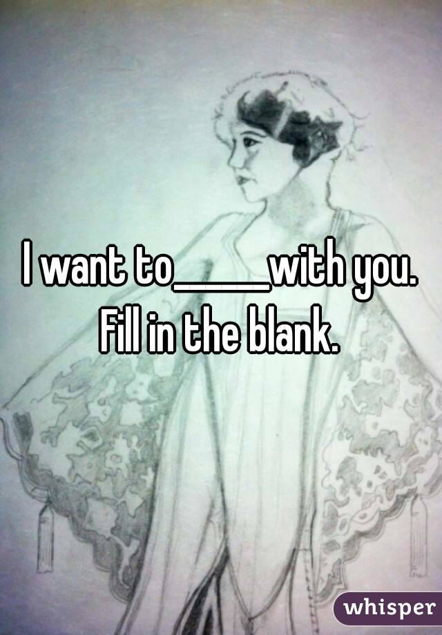 I want to______with you. Fill in the blank.