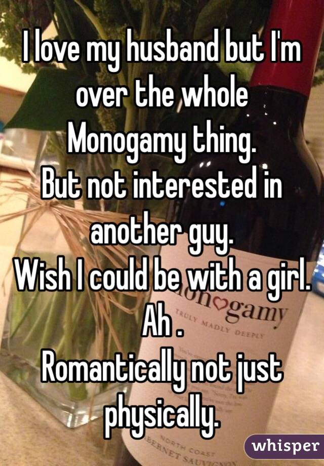 I love my husband but I'm over the whole Monogamy thing. But not interested in another guy. Wish I could be with a girl. Ah . Romantically not just physically.