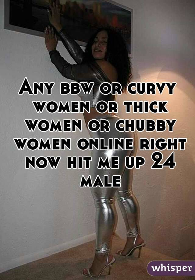 Any bbw or curvy women or thick women or chubby women online right now hit me up 24 male