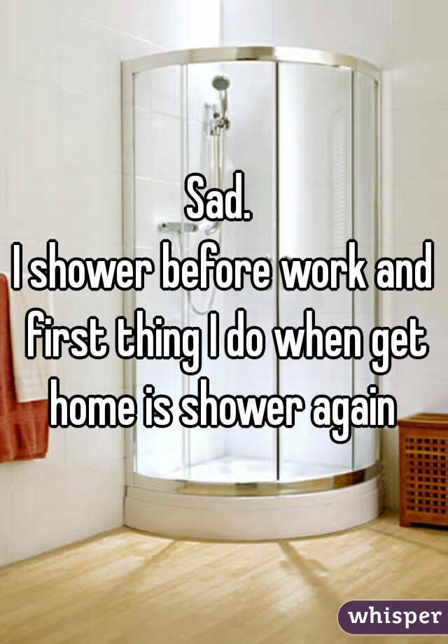 Sad.  I shower before work and first thing I do when get home is shower again