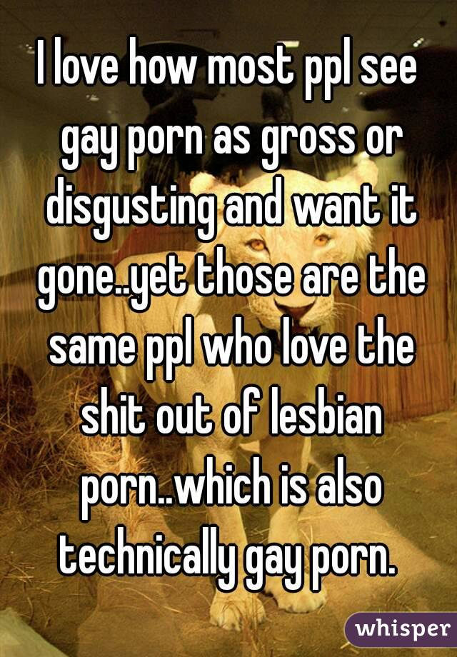 I love how most ppl see gay porn as gross or disgusting and want it gone..yet those are the same ppl who love the shit out of lesbian porn..which is also technically gay porn.