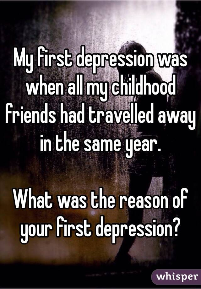 My first depression was when all my childhood friends had travelled away in the same year.  What was the reason of your first depression?