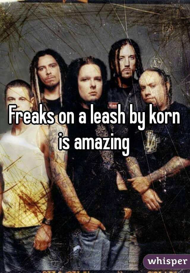 Freaks on a leash by korn is amazing