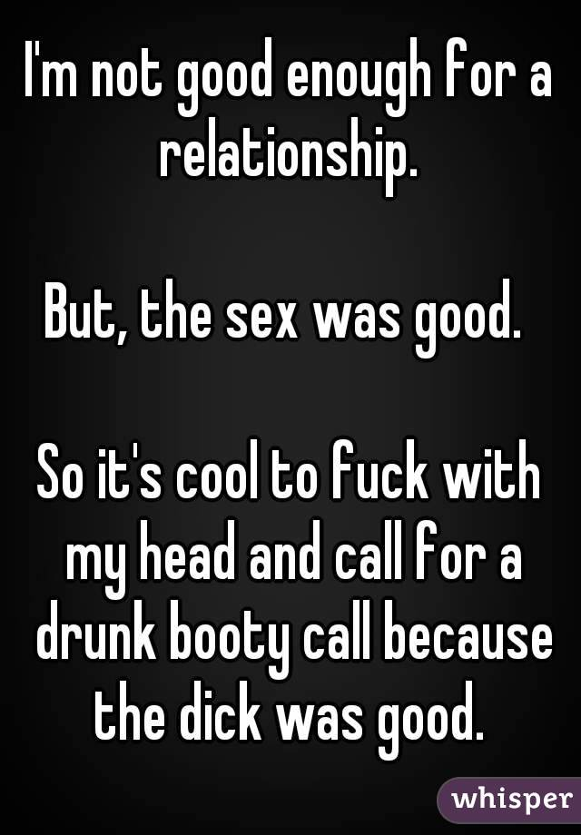 I'm not good enough for a relationship.   But, the sex was good.   So it's cool to fuck with my head and call for a drunk booty call because the dick was good.
