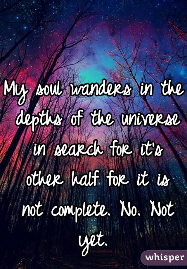 My soul wanders in the depths of the universe in search for it's other half for it is not complete. No. Not yet.