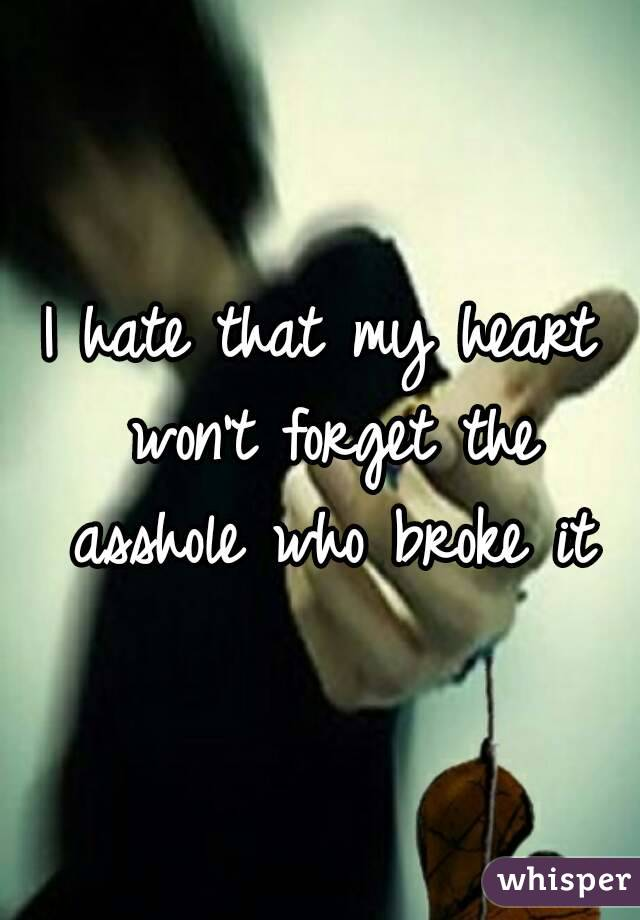 I hate that my heart won't forget the asshole who broke it