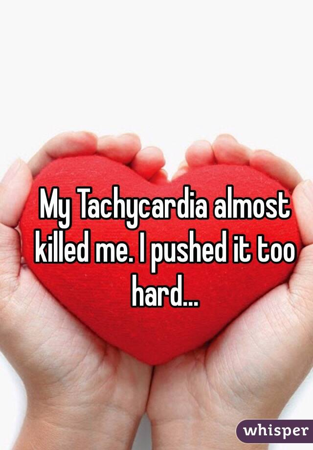 My Tachycardia almost killed me. I pushed it too hard...