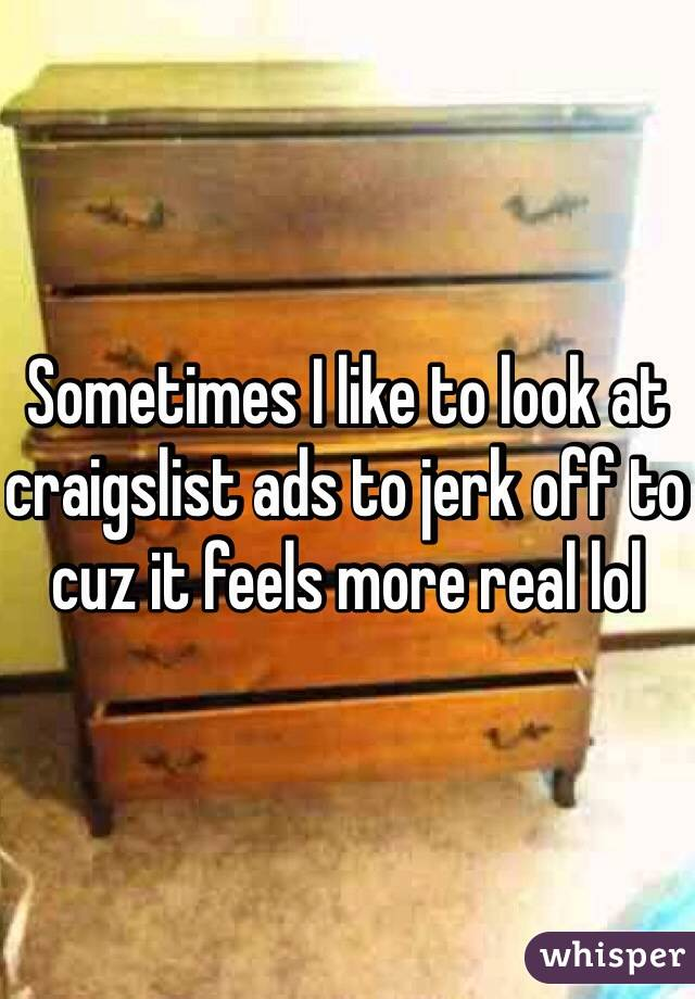 Sometimes I like to look at craigslist ads to jerk off to cuz it feels more real lol