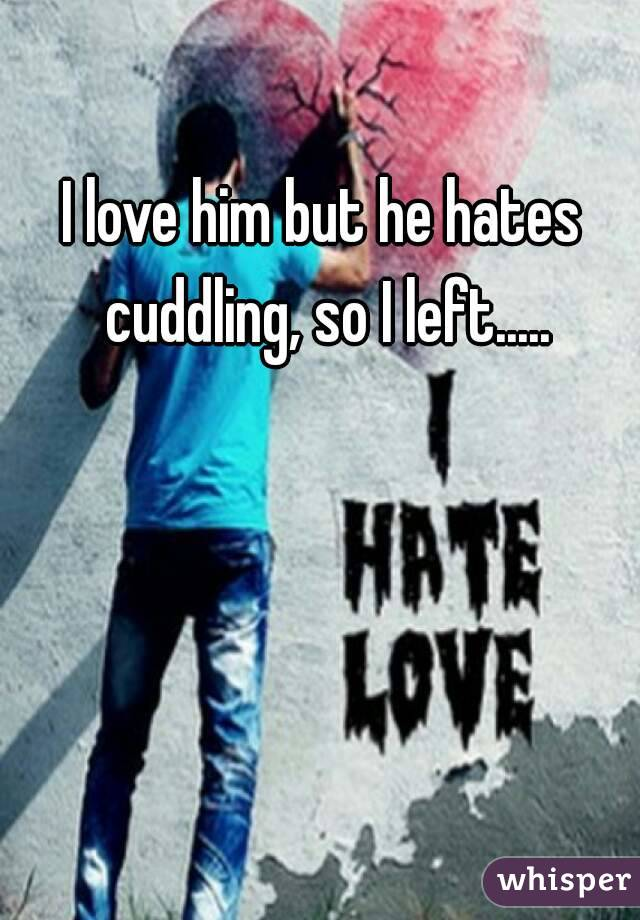 I love him but he hates cuddling, so I left.....