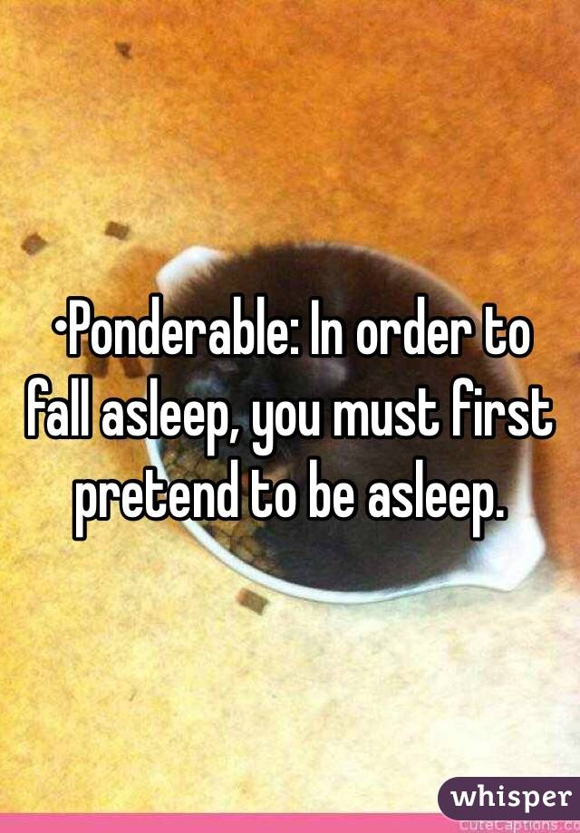 •Ponderable: In order to fall asleep, you must first pretend to be asleep.
