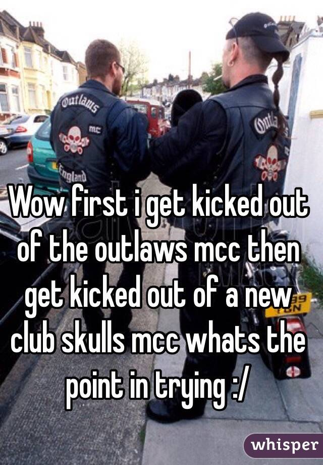 Wow first i get kicked out of the outlaws mcc then get kicked out of a new club skulls mcc whats the point in trying :/