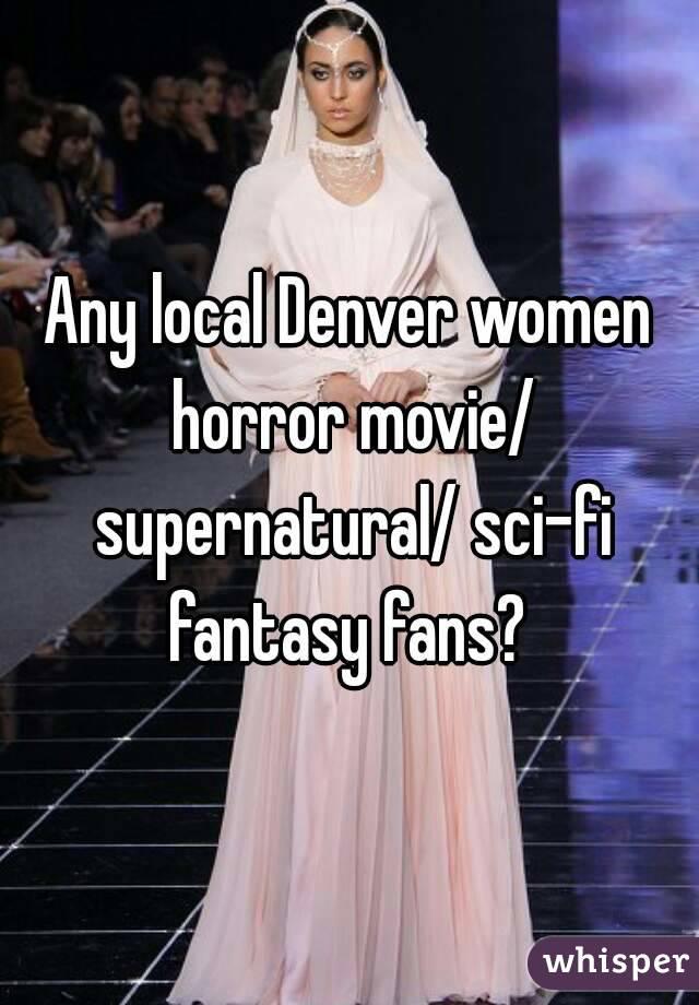 Any local Denver women horror movie/ supernatural/ sci-fi fantasy fans?