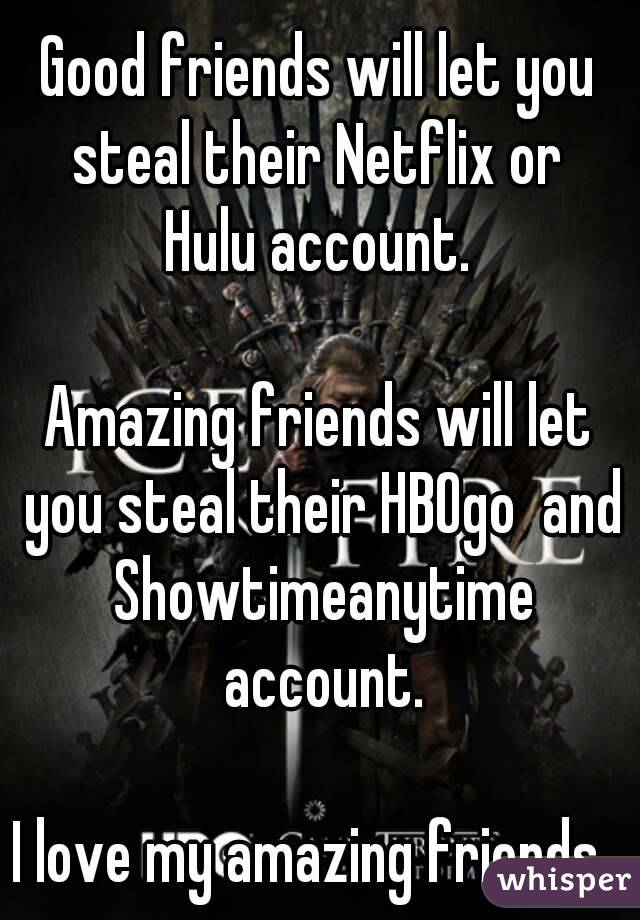 Good friends will let you steal their Netflix or   Hulu account.   Amazing friends will let you steal their HBOgo  and Showtimeanytime account.  I love my amazing friends.