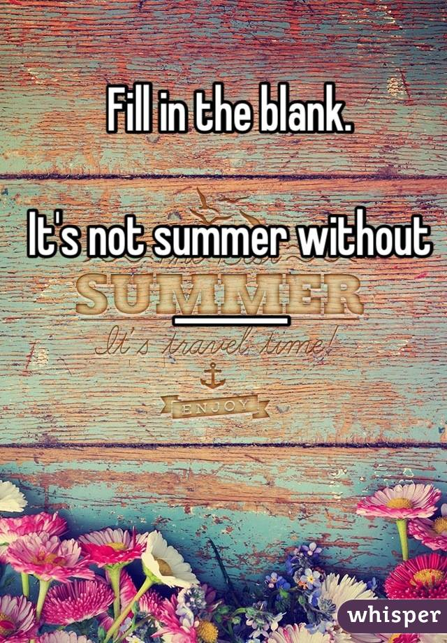 Fill in the blank.  It's not summer without _______