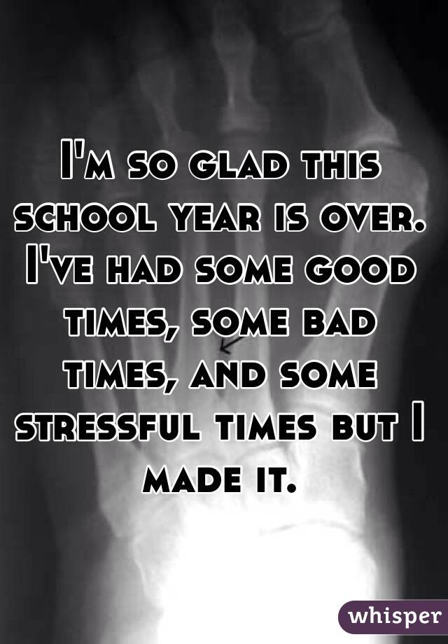 I'm so glad this school year is over. I've had some good times, some bad times, and some stressful times but I made it.