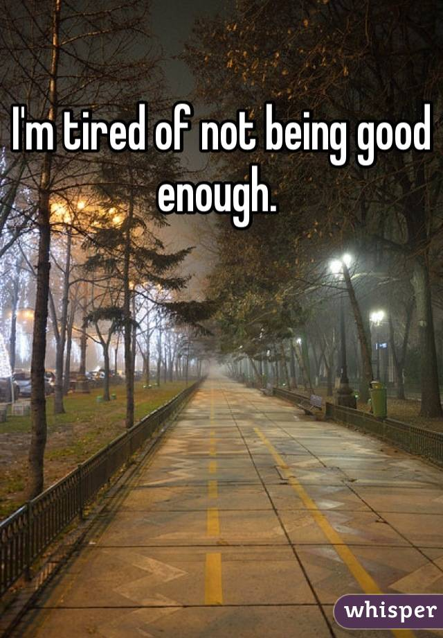I'm tired of not being good enough.