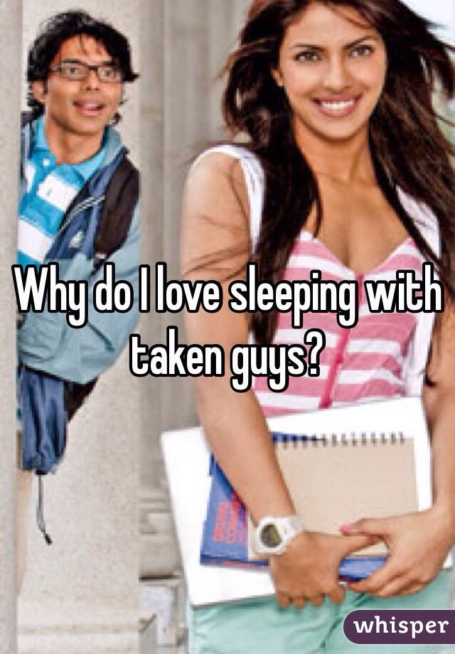 Why do I love sleeping with taken guys?