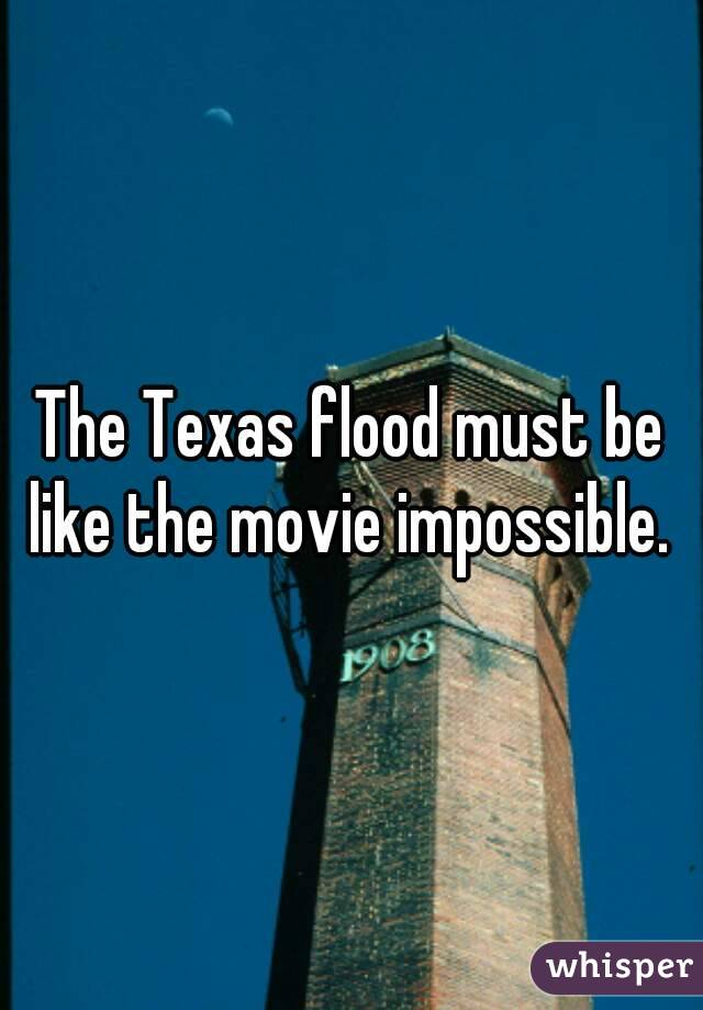 The Texas flood must be like the movie impossible.