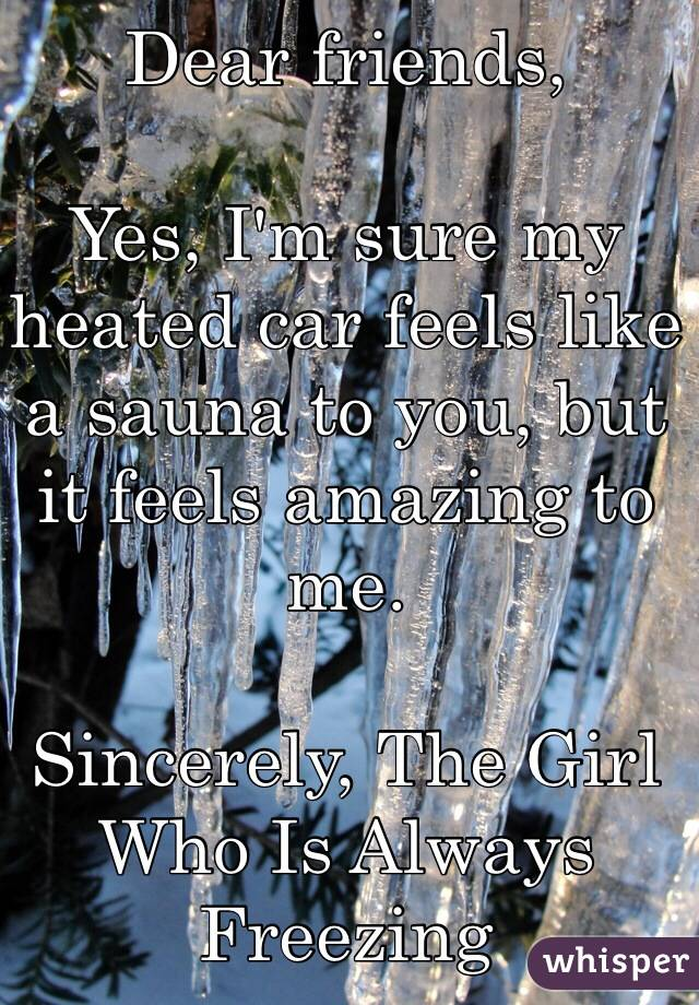 Dear friends,  Yes, I'm sure my heated car feels like a sauna to you, but it feels amazing to me.  Sincerely, The Girl Who Is Always Freezing