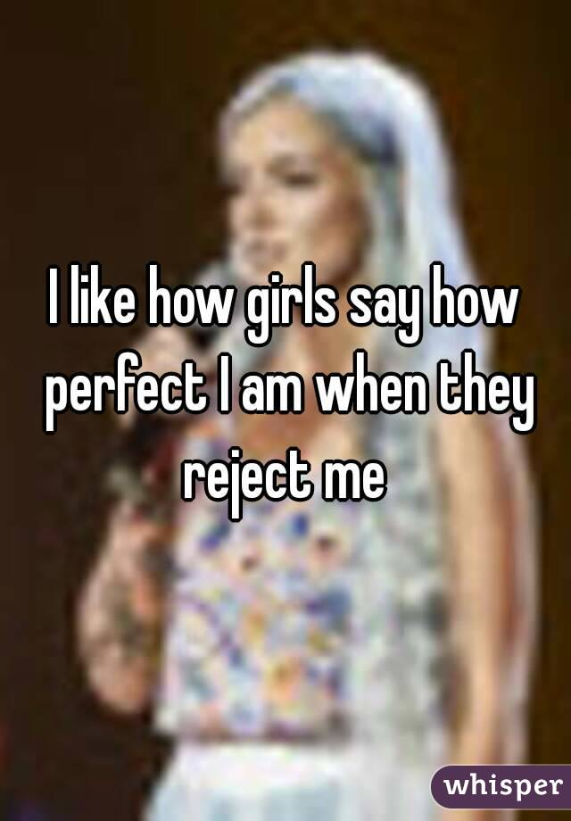 I like how girls say how perfect I am when they reject me