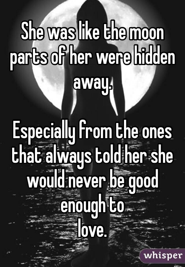 She was like the moon parts of her were hidden away.  Especially from the ones that always told her she would never be good enough to love.