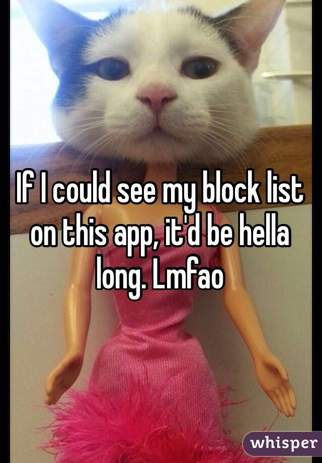 If I could see my block list on this app, it'd be hella long. Lmfao