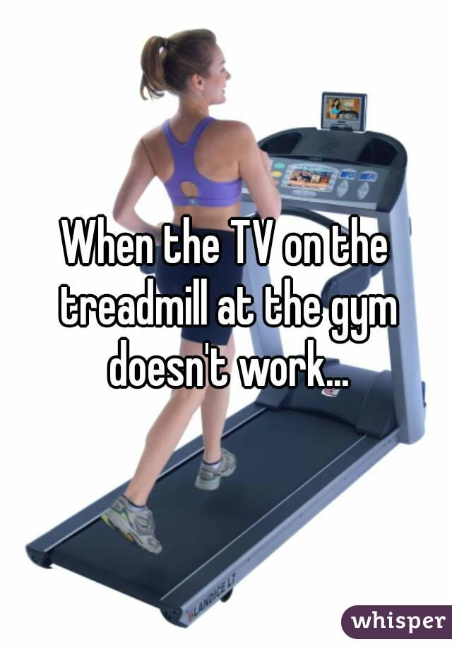 When the TV on the treadmill at the gym doesn't work...