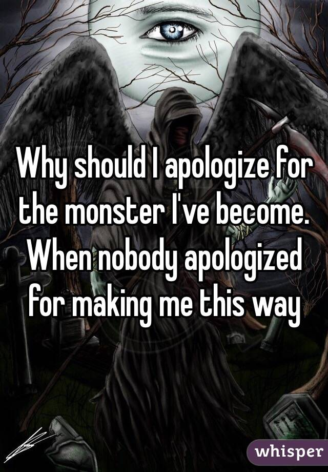 Why should I apologize for the monster I've become. When nobody apologized for making me this way