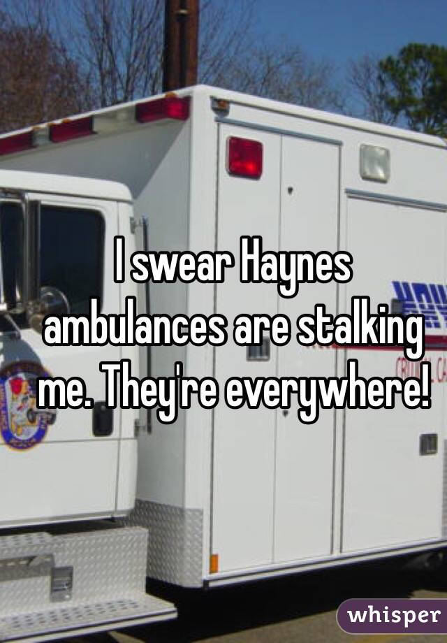 I swear Haynes ambulances are stalking me. They're everywhere!