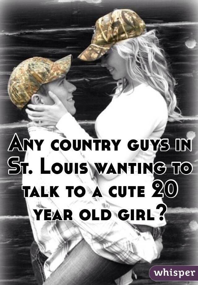 Any country guys in St. Louis wanting to talk to a cute 20 year old girl?