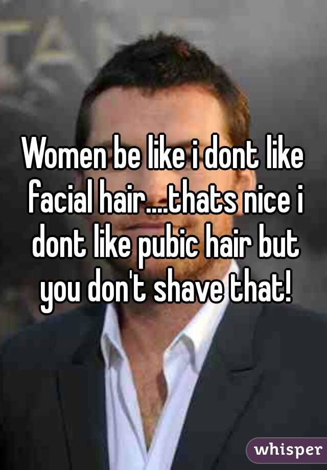 Women be like i dont like facial hair....thats nice i dont like pubic hair but you don't shave that!