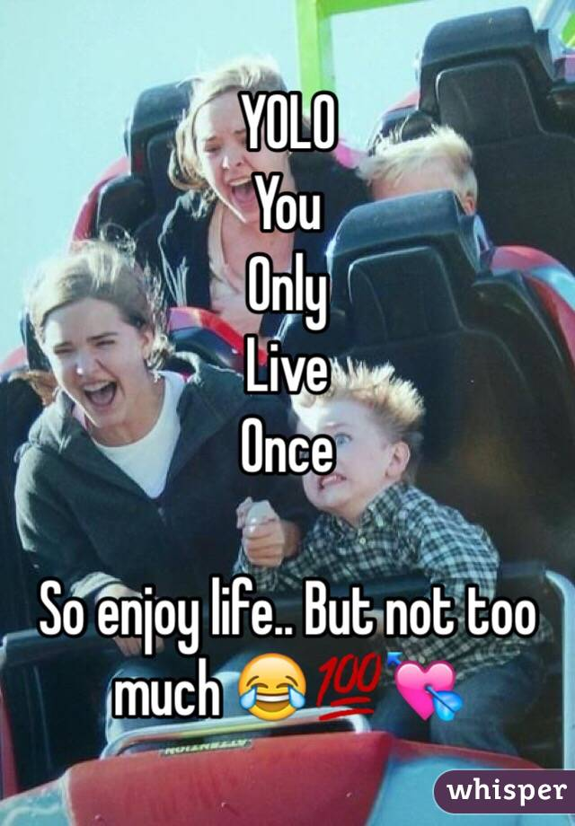 YOLO You Only  Live Once  So enjoy life.. But not too much 😂💯💘